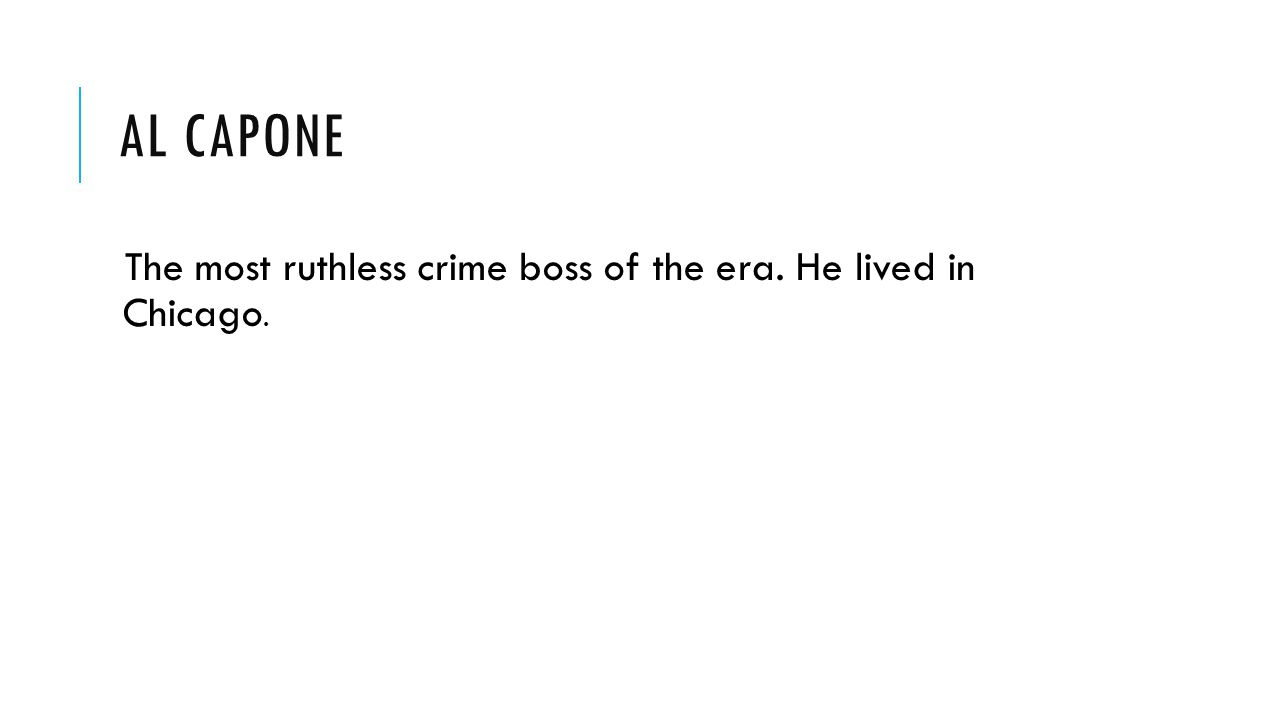 Al Capone The most ruthless crime boss of the era. He lived in Chicago.