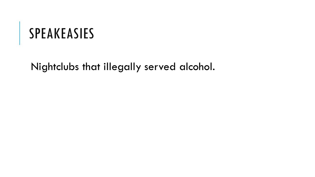 Speakeasies Nightclubs that illegally served alcohol.