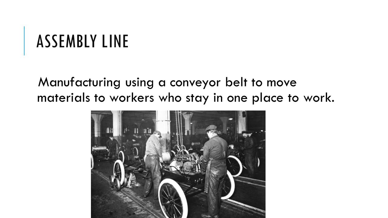 Assembly Line Manufacturing using a conveyor belt to move materials to workers who stay in one place to work.