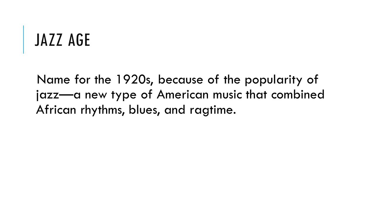 Jazz Age Name for the 1920s, because of the popularity of jazz—a new type of American music that combined African rhythms, blues, and ragtime.