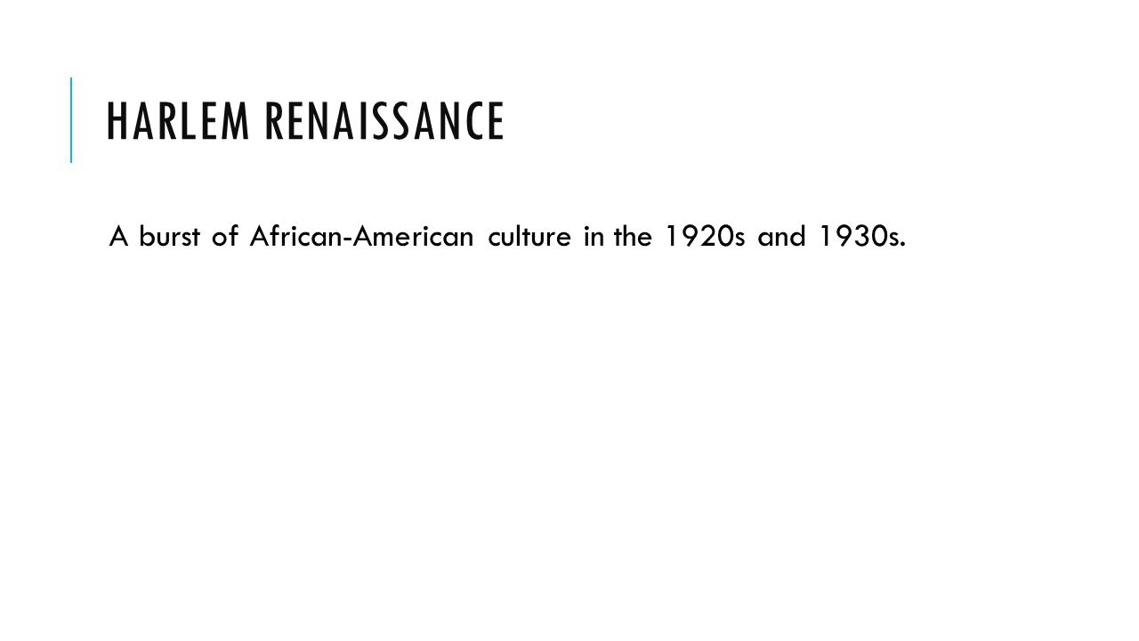 Harlem Renaissance A burst of African-American culture in the 1920s and 1930s.