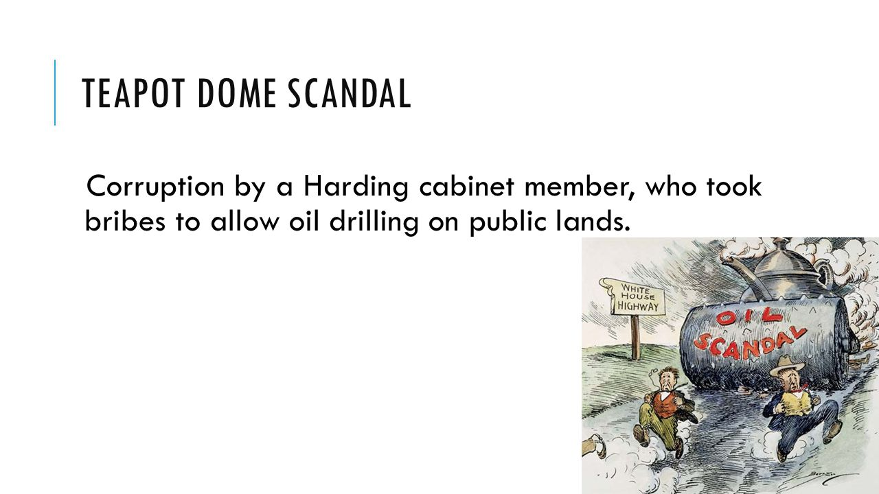 Teapot Dome Scandal Corruption by a Harding cabinet member, who took bribes to allow oil drilling on public lands.