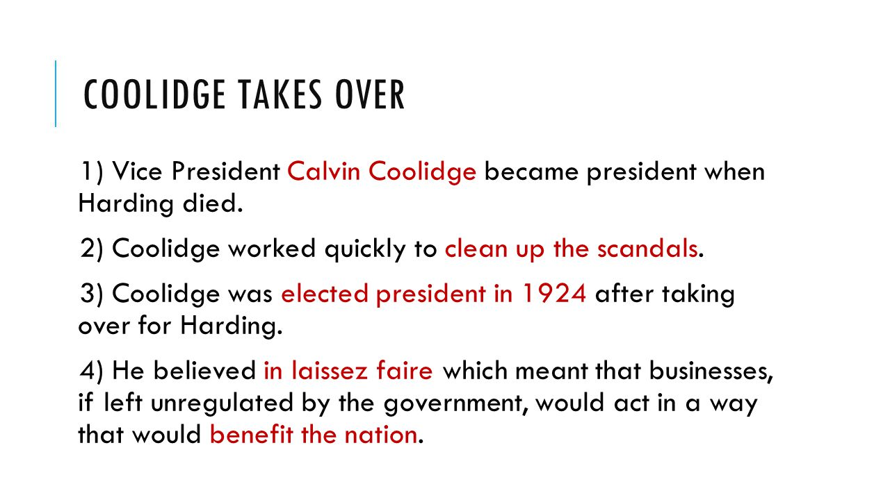 Coolidge takes Over 1) Vice President Calvin Coolidge became president when Harding died. 2) Coolidge worked quickly to clean up the scandals.