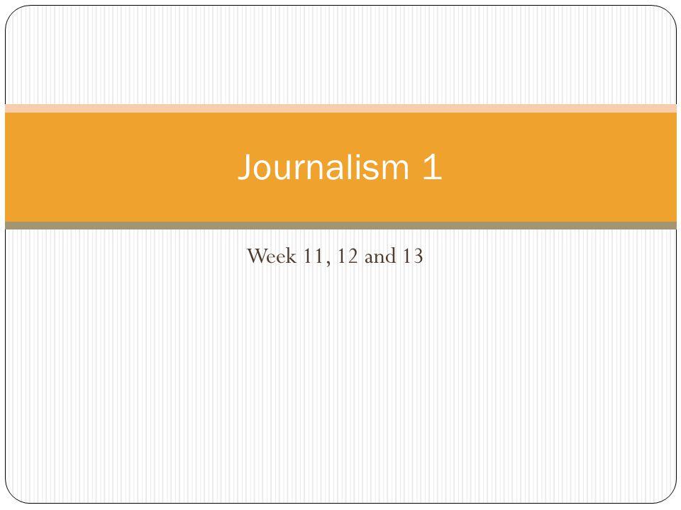Journalism 1 Week 11, 12 and 13