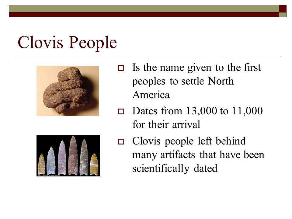 Clovis People Is the name given to the first peoples to settle North America. Dates from 13,000 to 11,000 for their arrival.