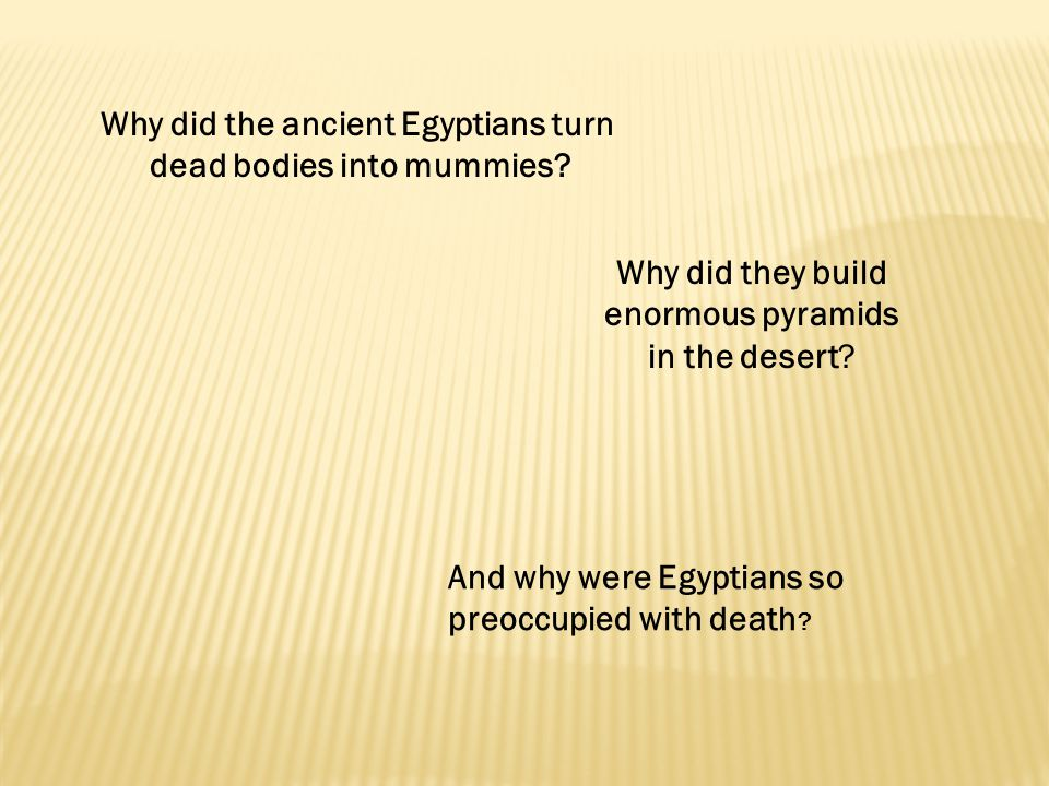 Why did the ancient Egyptians turn dead bodies into mummies