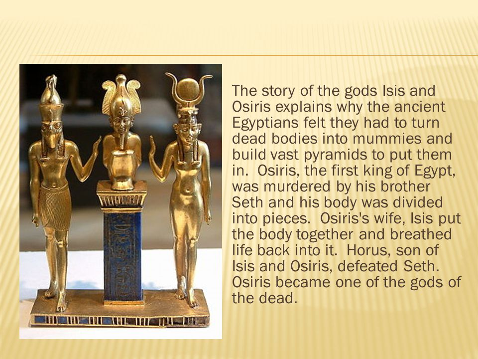 The story of the gods Isis and Osiris explains why the ancient Egyptians felt they had to turn dead bodies into mummies and build vast pyramids to put them in. Osiris, the first king of Egypt, was murdered by his brother Seth and his body was divided into pieces. Osiris s wife, Isis put the body together and breathed life back into it. Horus, son of Isis and Osiris, defeated Seth.