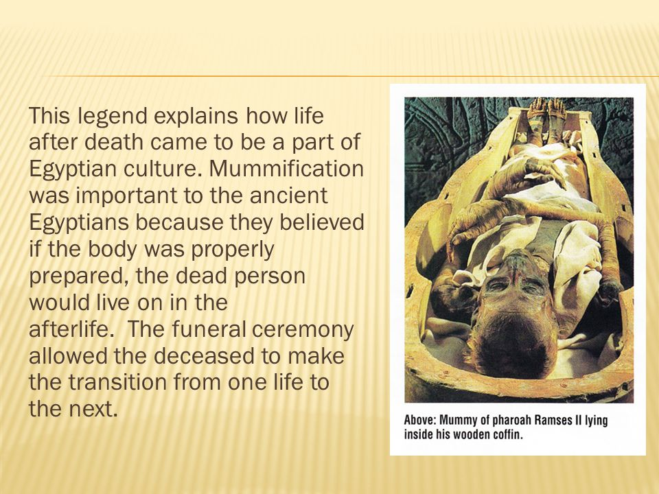 This legend explains how life after death came to be a part of Egyptian culture. Mummification was important to the ancient Egyptians because they believed if the body was properly prepared, the dead person would live on in the afterlife. The funeral ceremony allowed the deceased to make the transition from one life to the next.