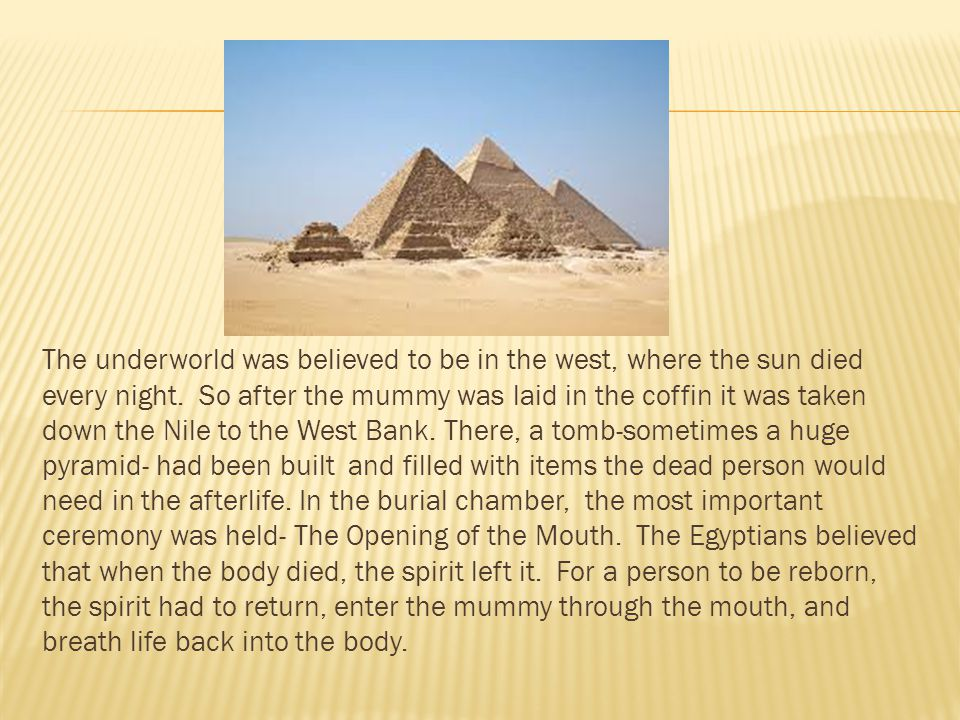 The underworld was believed to be in the west, where the sun died every night. So after the mummy was laid in the coffin it was taken down the Nile to the West Bank.