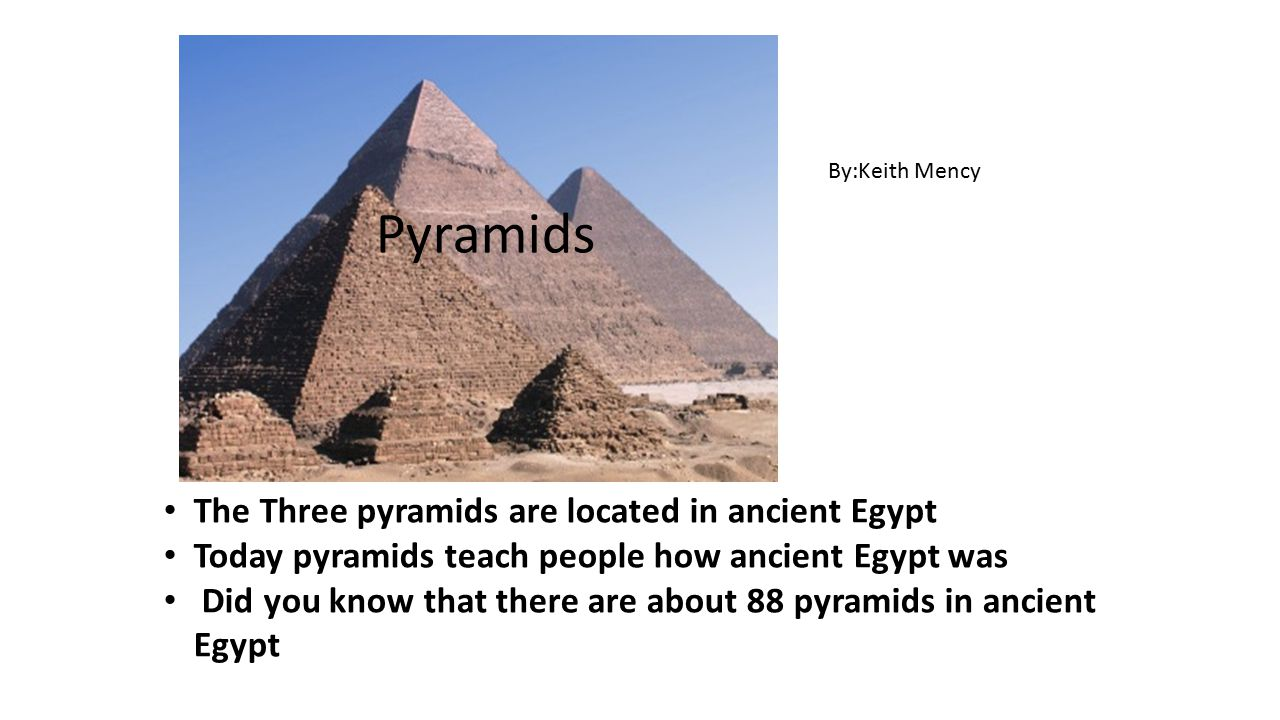 Pyramids The Three pyramids are located in ancient Egypt