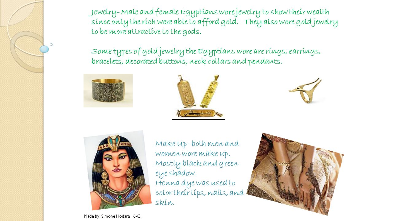 Jewelry- Male and female Egyptians wore jewelry to show their wealth since only the rich were able to afford gold. They also wore gold jewelry to be more attractive to the gods. Some types of gold jewelry the Egyptians wore are rings, earrings, bracelets, decorated buttons, neck collars and pendants.