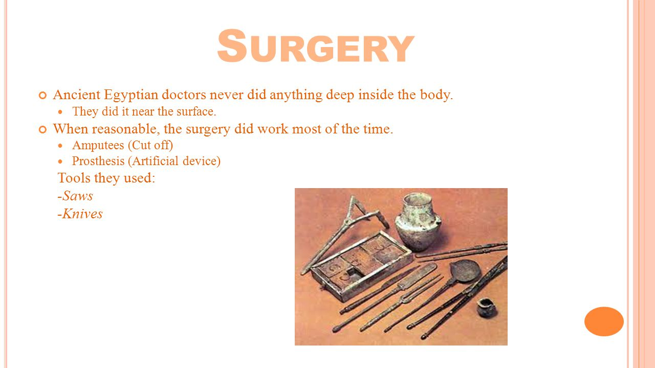 Surgery Ancient Egyptian doctors never did anything deep inside the body. They did it near the surface.