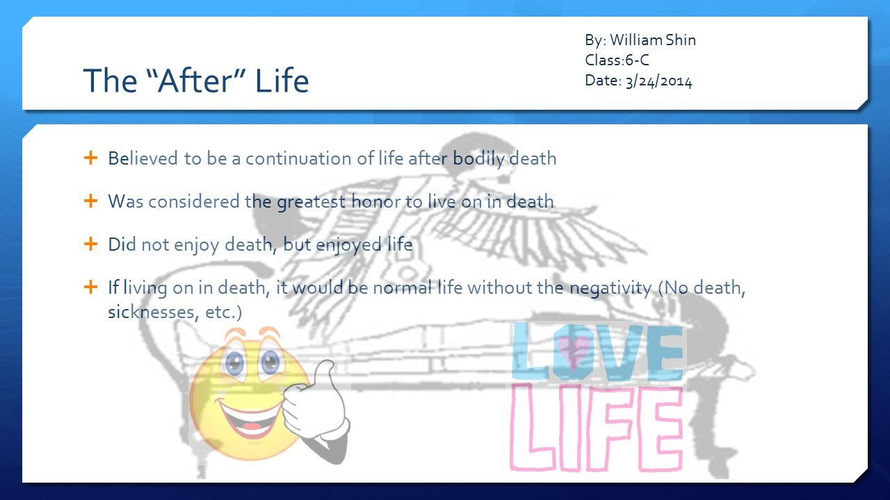 The After Life By: William Shin. Class:6-C. Date: 3/24/2014. Believed to be a continuation of life after bodily death.