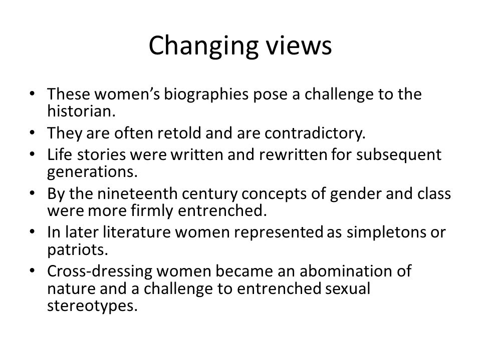 Changing views These women's biographies pose a challenge to the historian. They are often retold and are contradictory.