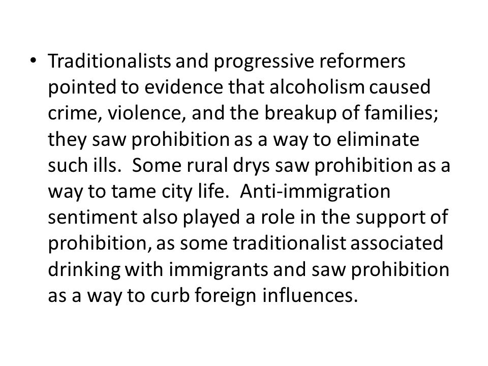 Traditionalists and progressive reformers pointed to evidence that alcoholism caused crime, violence, and the breakup of families; they saw prohibition as a way to eliminate such ills.
