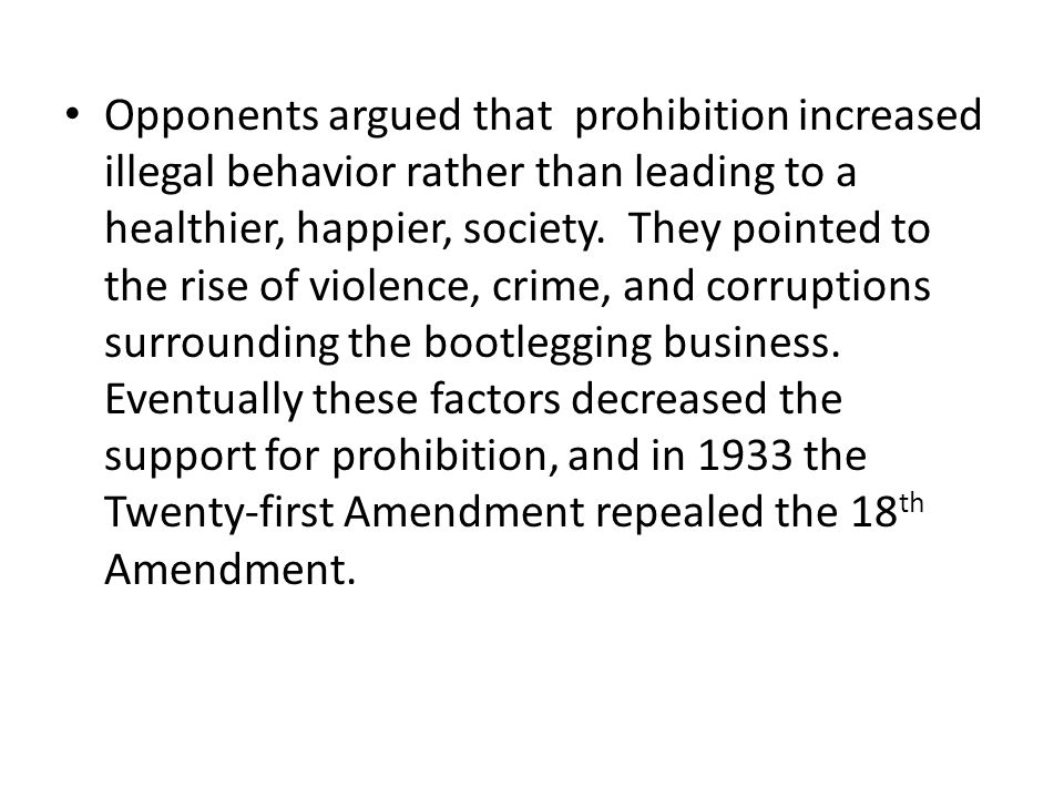 Opponents argued that prohibition increased illegal behavior rather than leading to a healthier, happier, society.