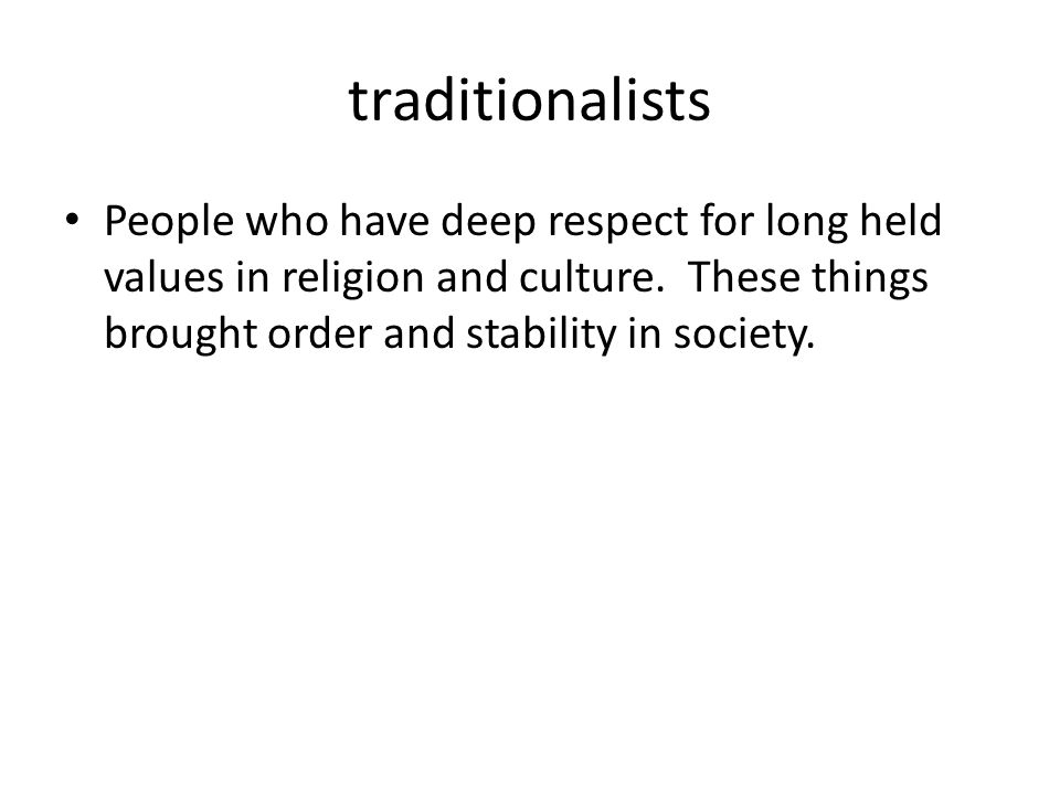 traditionalists People who have deep respect for long held values in religion and culture.