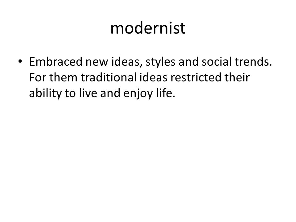 modernist Embraced new ideas, styles and social trends.
