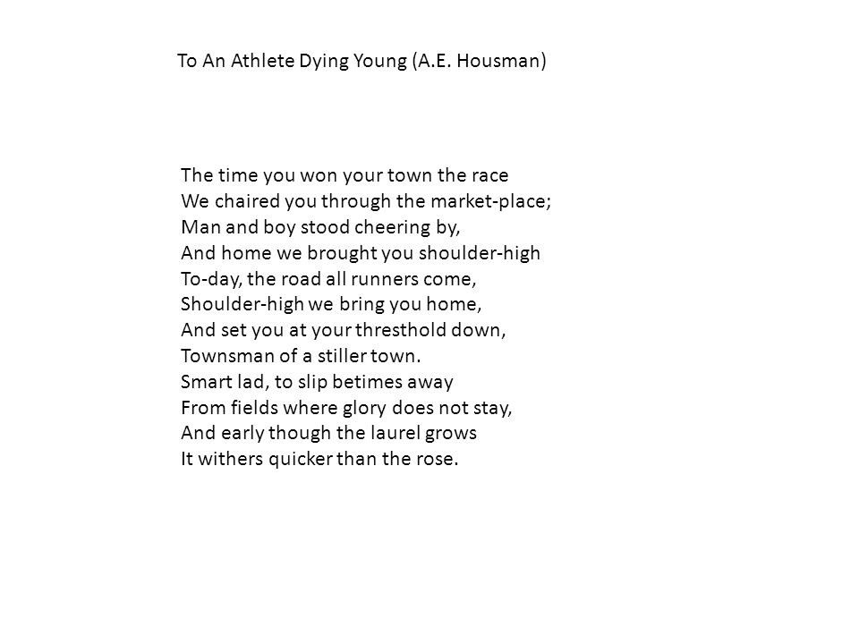 to an athlete dying young and To an athlete dying yong by alfred edward housman: summary and critical analysis when the athlete won the race for the townspeople, they carried him on their shoulders through the town and brought him home.