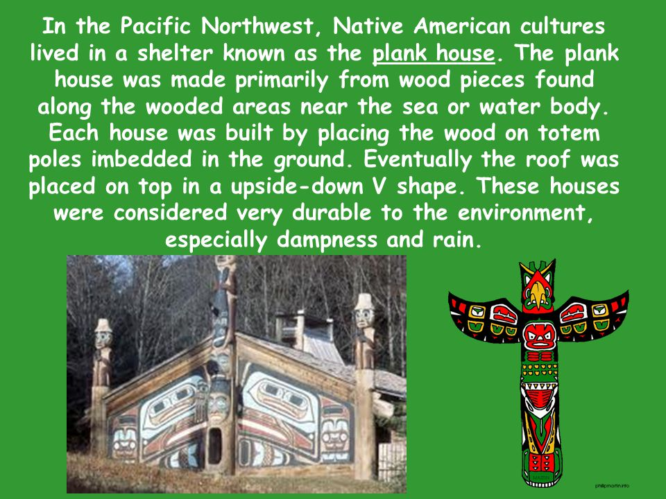In the Pacific Northwest, Native American cultures lived in a shelter known as the plank house.