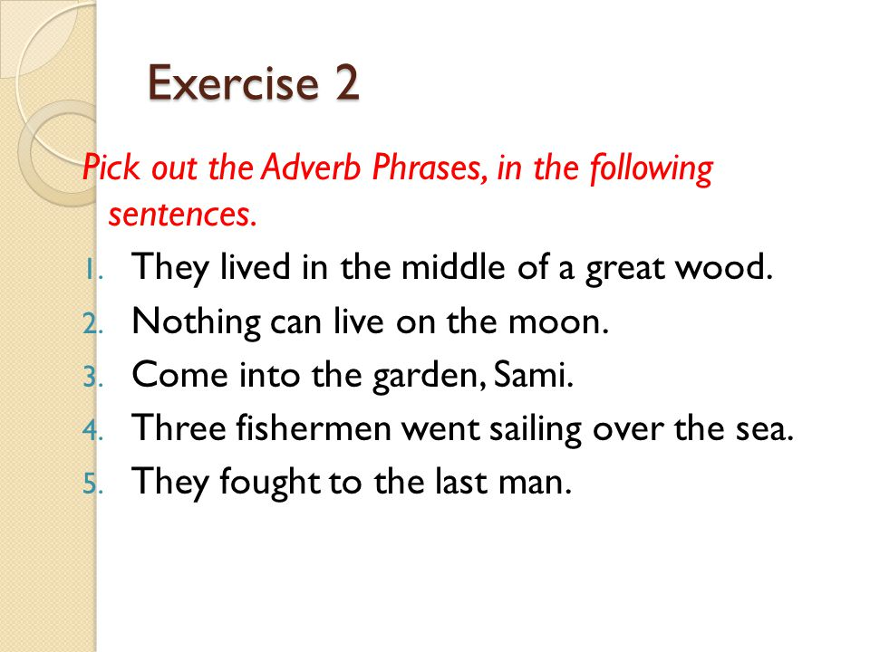 Exercise 2 Pick out the Adverb Phrases, in the following sentences.