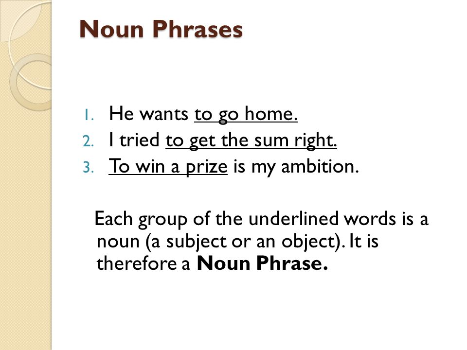 Noun Phrases He wants to go home. I tried to get the sum right.