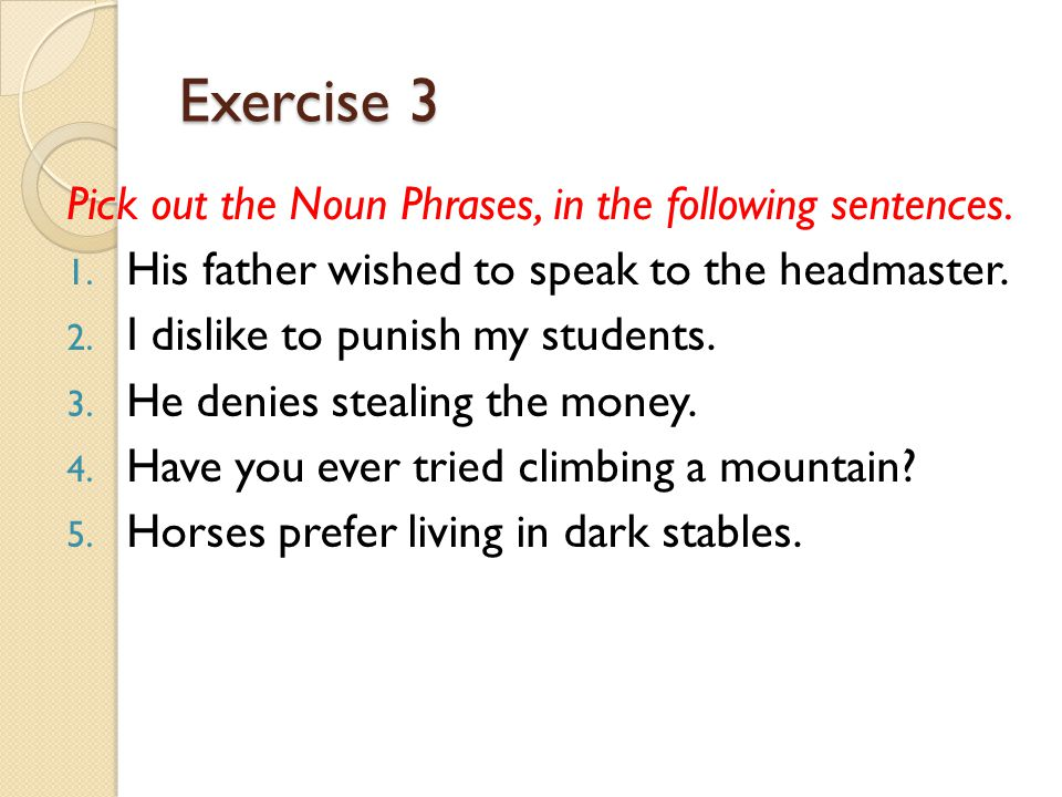 Exercise 3 Pick out the Noun Phrases, in the following sentences.