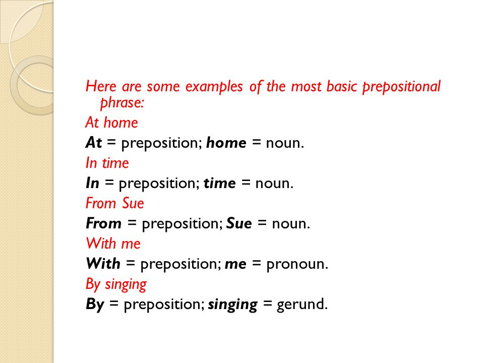 Here are some examples of the most basic prepositional phrase: At home At = preposition; home = noun.