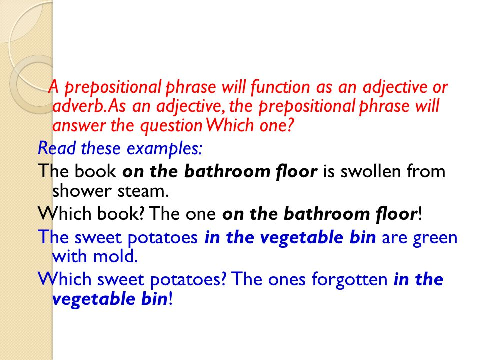 A prepositional phrase will function as an adjective or adverb