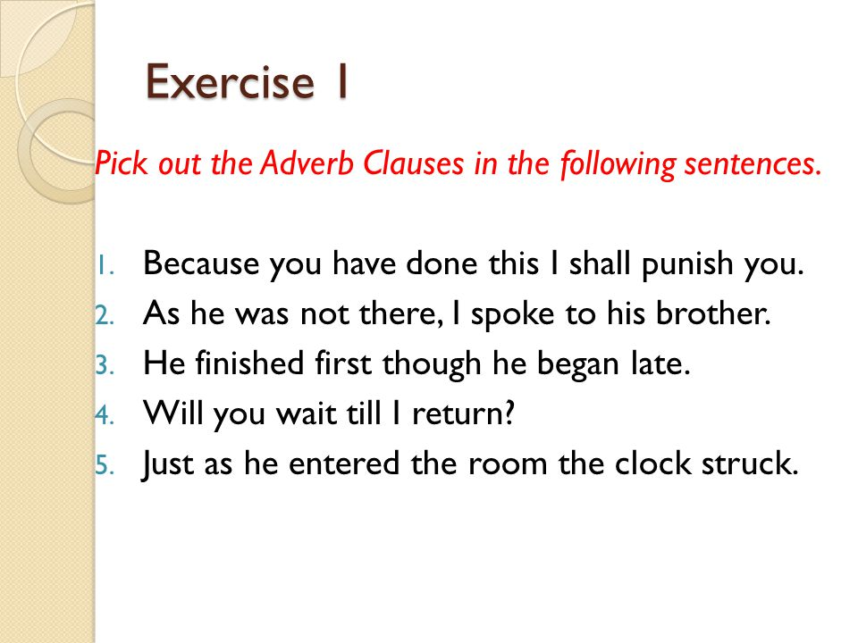 Exercise 1 Pick out the Adverb Clauses in the following sentences.