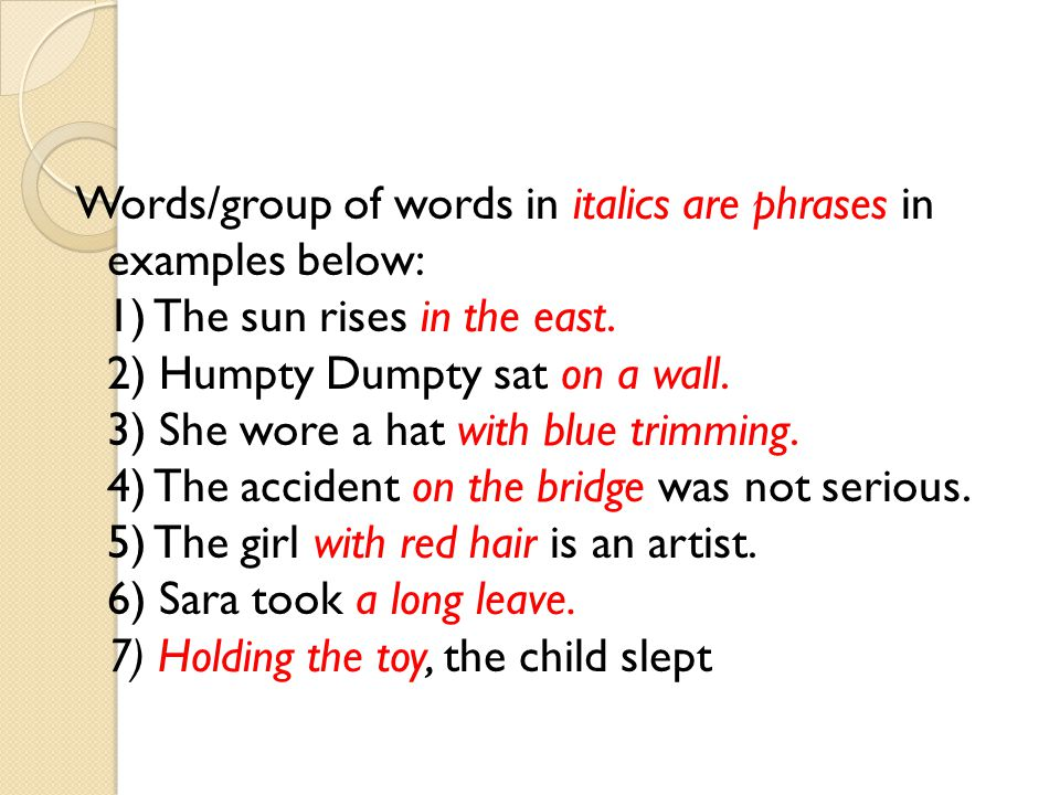 Words/group of words in italics are phrases in examples below: 1) The sun rises in the east.