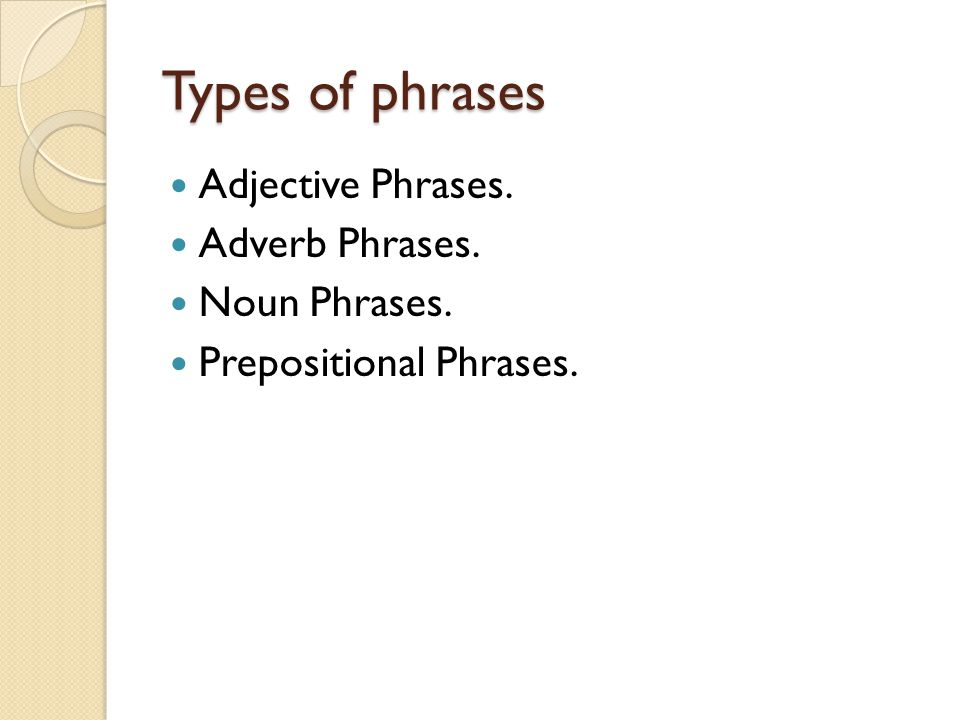 Types of phrases Adjective Phrases. Adverb Phrases. Noun Phrases.
