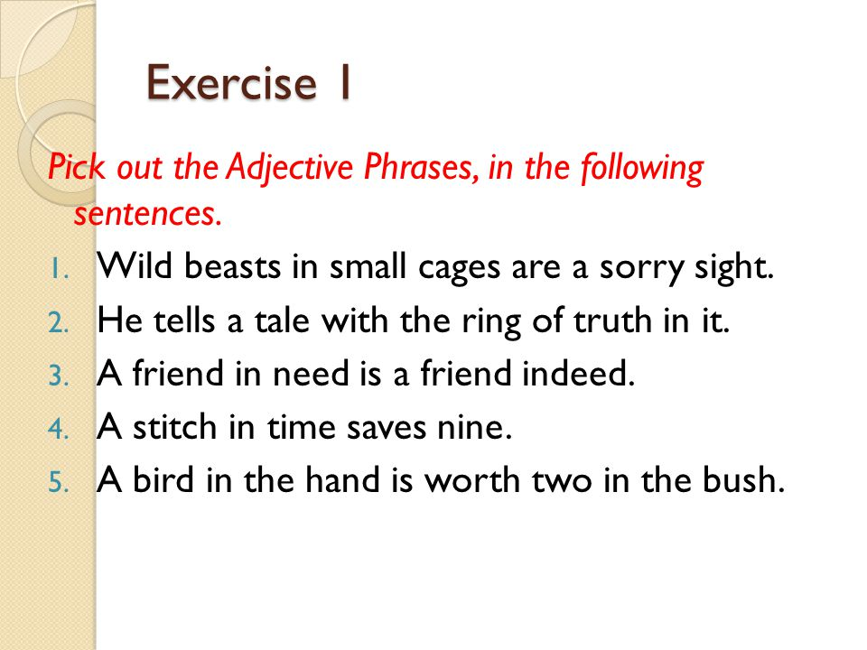 Exercise 1 Pick out the Adjective Phrases, in the following sentences.