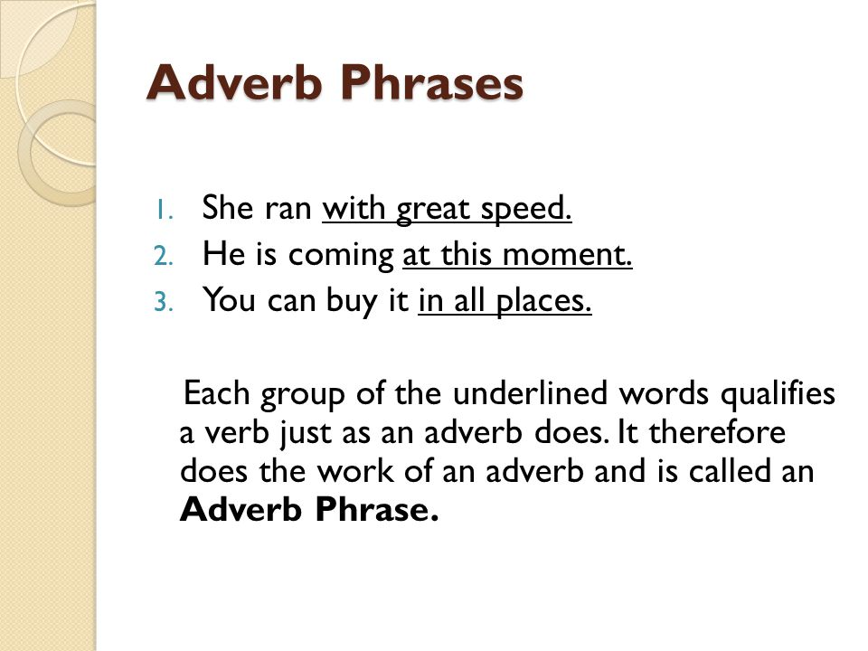 Adverb Phrases She ran with great speed. He is coming at this moment.