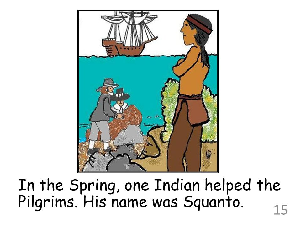 In the Spring, one Indian helped the Pilgrims. His name was Squanto.