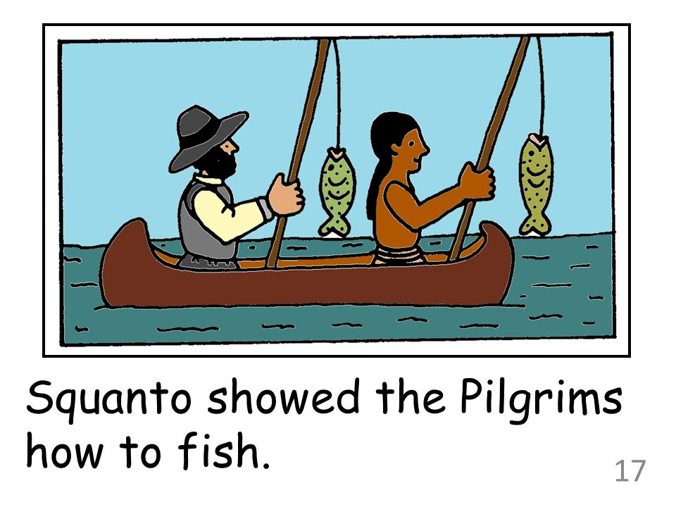 Squanto showed the Pilgrims how to fish.