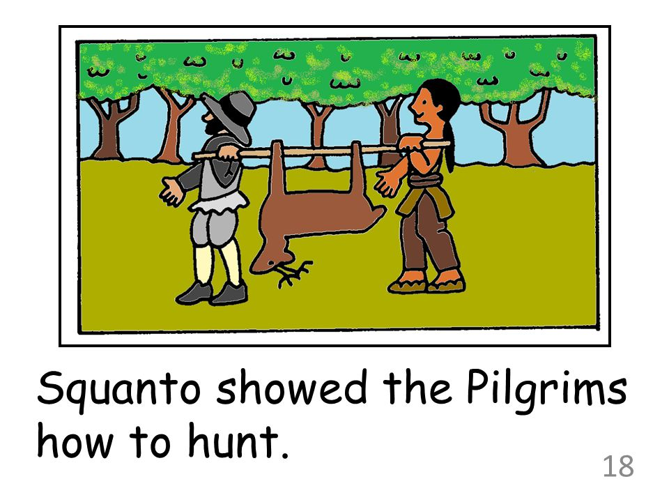 Squanto showed the Pilgrims how to hunt.