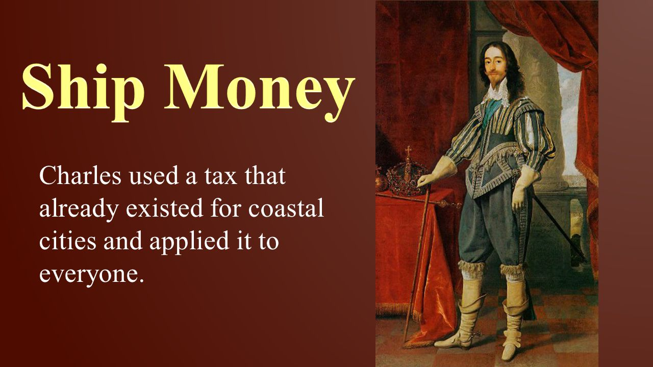 Ship Money Charles used a tax that already existed for coastal cities and applied it to everyone.