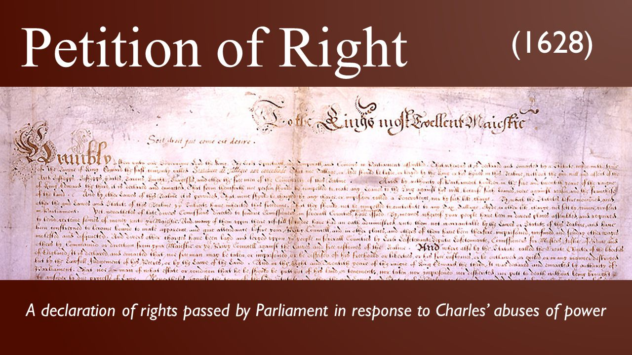 Petition of Right (1628) A declaration of rights passed by Parliament in response to Charles' abuses of power.