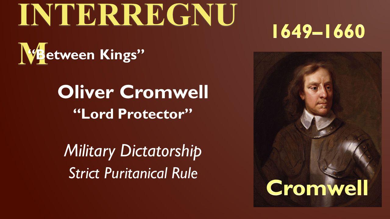 INTERREGNUM Cromwell 1649–1660 Oliver Cromwell Military Dictatorship