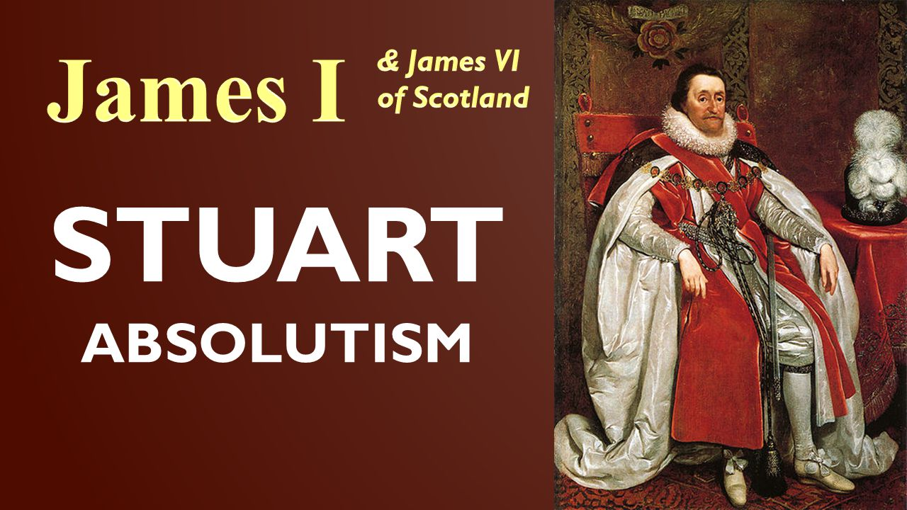 James I & James VI of Scotland STUART ABSOLUTISM