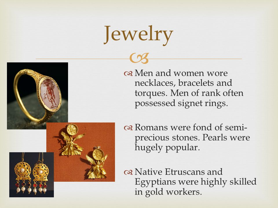 Jewelry Men and women wore necklaces, bracelets and torques. Men of rank often possessed signet rings.