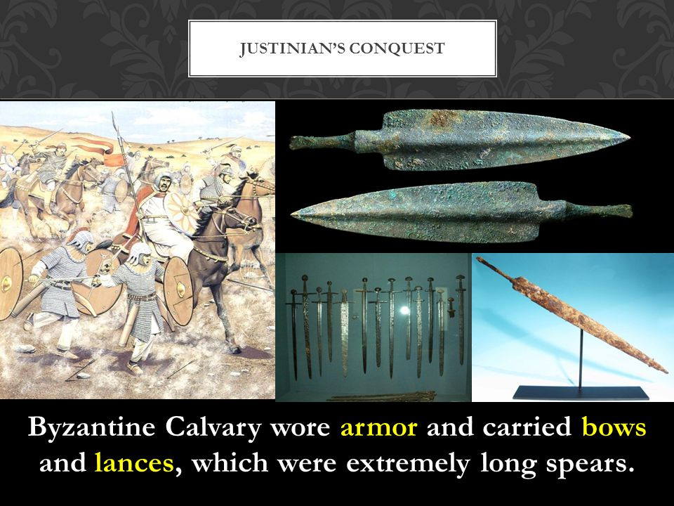 Justinian's Conquest Byzantine Calvary wore armor and carried bows and lances, which were extremely long spears.