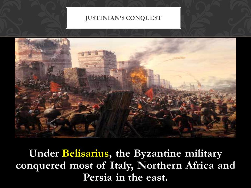 Justinian's Conquest Under Belisarius, the Byzantine military conquered most of Italy, Northern Africa and Persia in the east.