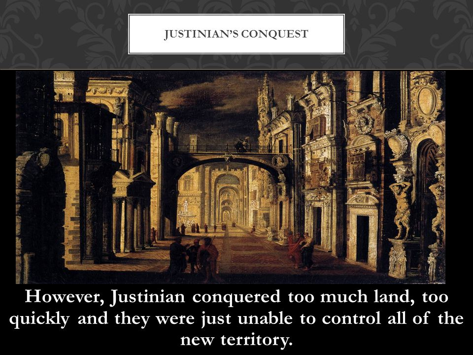 Justinian's Conquest However, Justinian conquered too much land, too quickly and they were just unable to control all of the new territory.