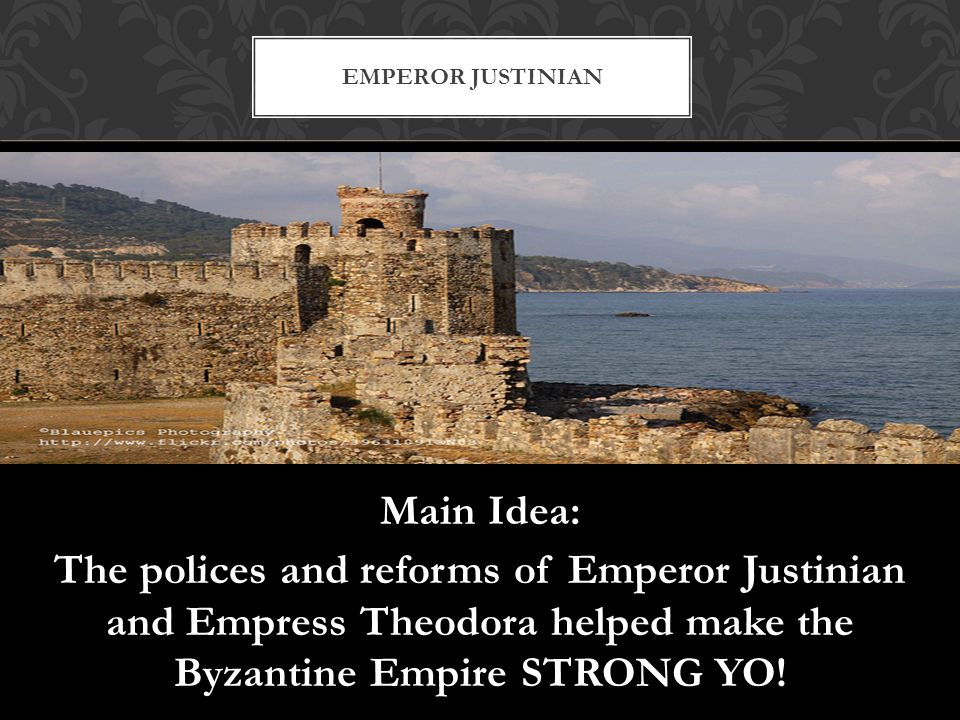Emperor Justinian Main Idea: The polices and reforms of Emperor Justinian and Empress Theodora helped make the Byzantine Empire STRONG YO.
