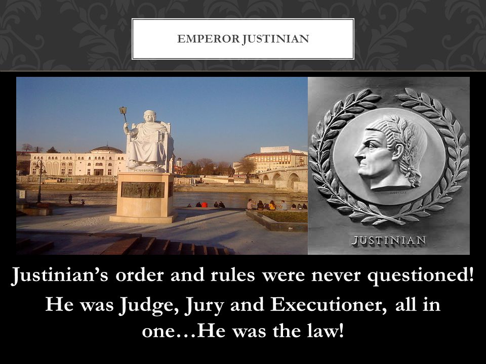Emperor Justinian Justinian's order and rules were never questioned.