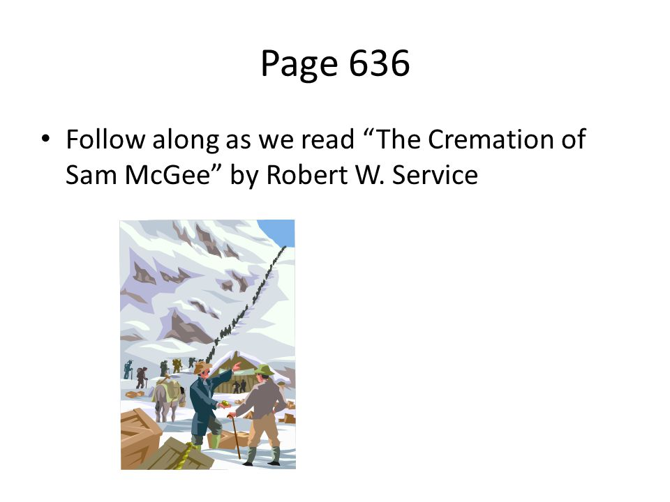 Page 636 Follow along as we read The Cremation of Sam McGee by Robert W. Service