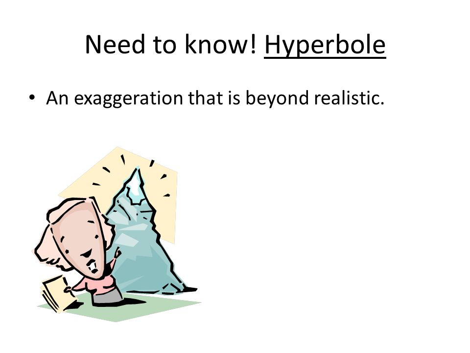 Need to know! Hyperbole An exaggeration that is beyond realistic.