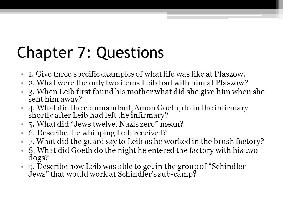 Chapter 7: Questions 1. Give three specific examples of what life was like at Plaszow. 2. What were the only two items Leib had with him at Plaszow